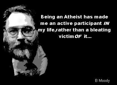Being an atheist has made me an active participant in my life, rather than a bleating victim of it.... - B Moody