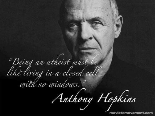 Being an atheist must be like living in a closed cell with no windows. Anthony Hopkins