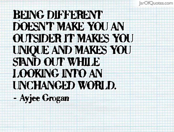 Being different doesn't make you an outsider it makes you unique and makes you stand out while looking into an unchanged world. Ayjee Grogan