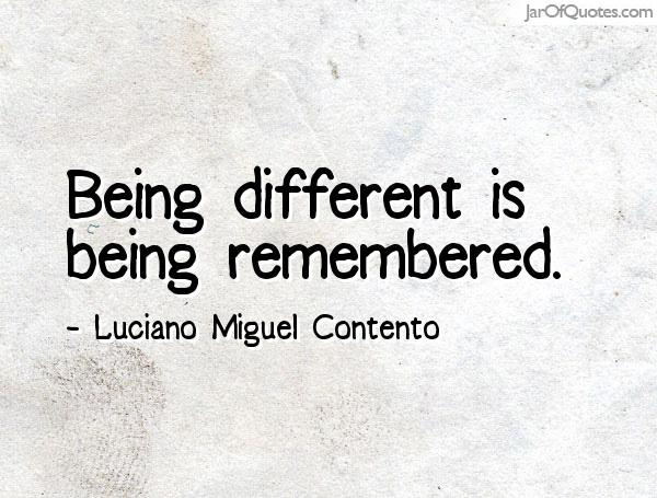 Being different is being remembered. Luciano Miguel Contento