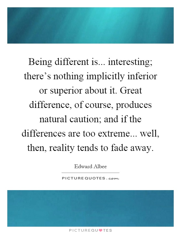 Being different is... interesting; there's nothing implicitly inferior or superior about it... Edward Albee