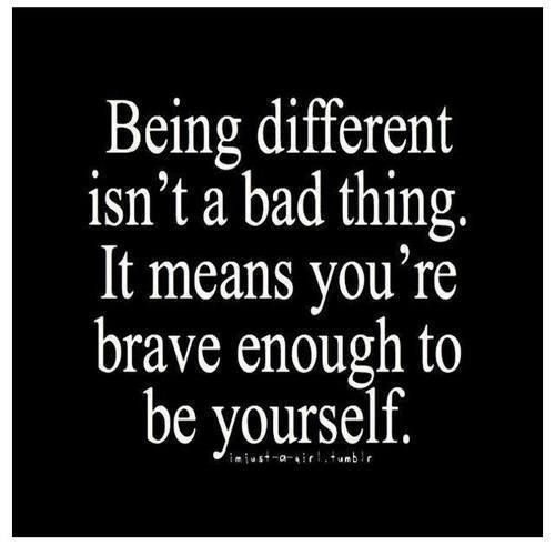 Being different isn't a bad thing. It means you're brave enough to be yourself.