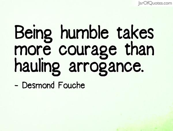Being humble takes more courage than hauling arrogance. Desmond Fouche