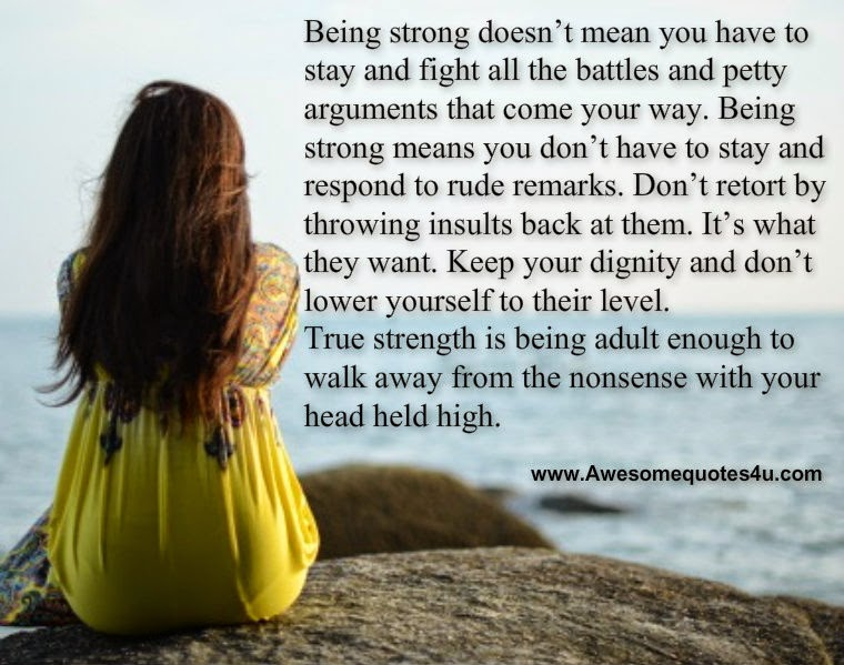 Being strong doesn't mean you have to stay and fight all the battles and petty arguments that come your way. Being strong means you don't have to stay and ...