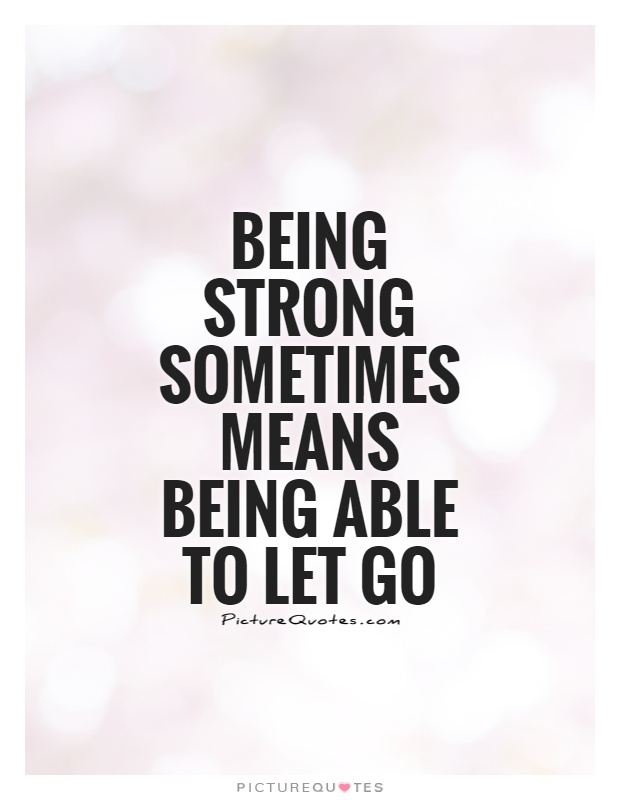 Being strong sometimes means being able to let go