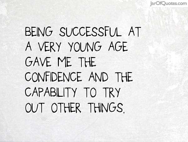 Being successful at a very young age gave me the confidence and the capability to try out other things