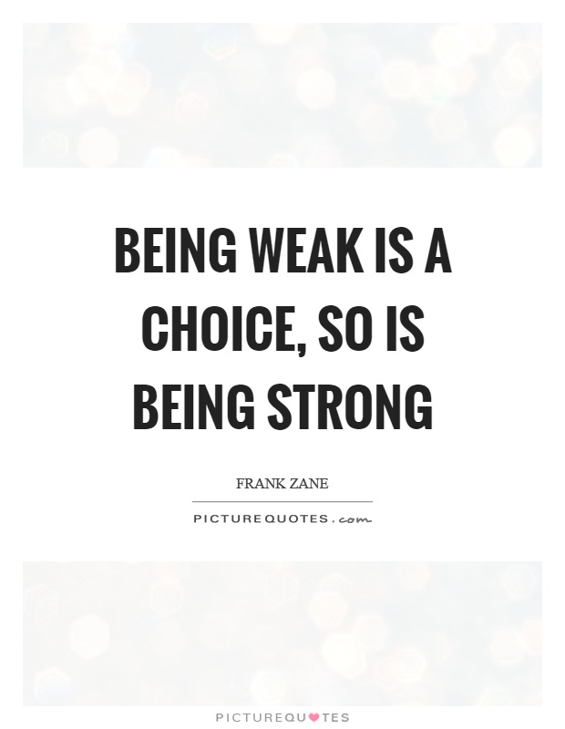 Being weak is a choice, so is being strong. Frank Zane