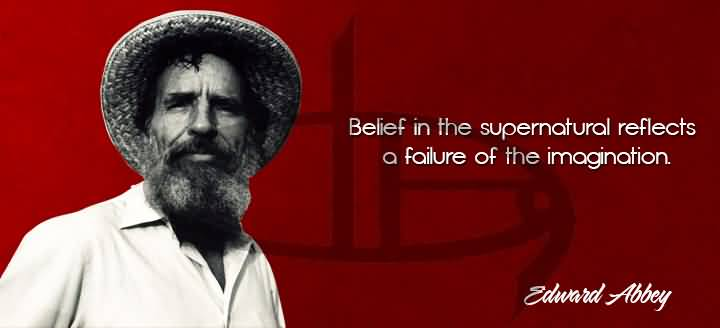 Belief in the supernatural reflects a failure of the imagination. Edward Abbey
