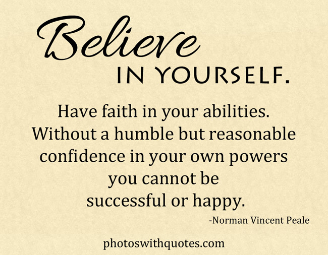 Believe in yourself! Have faith in your abilities! Without a humble but reasonable confidence in ... Norman Vincent Peale