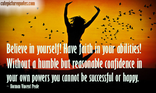 Believe in yourself! Have faith in your abilities! Without a humble but reasonable confidence in your own powers you cannot be successful or happy. Norman Vincent Peale