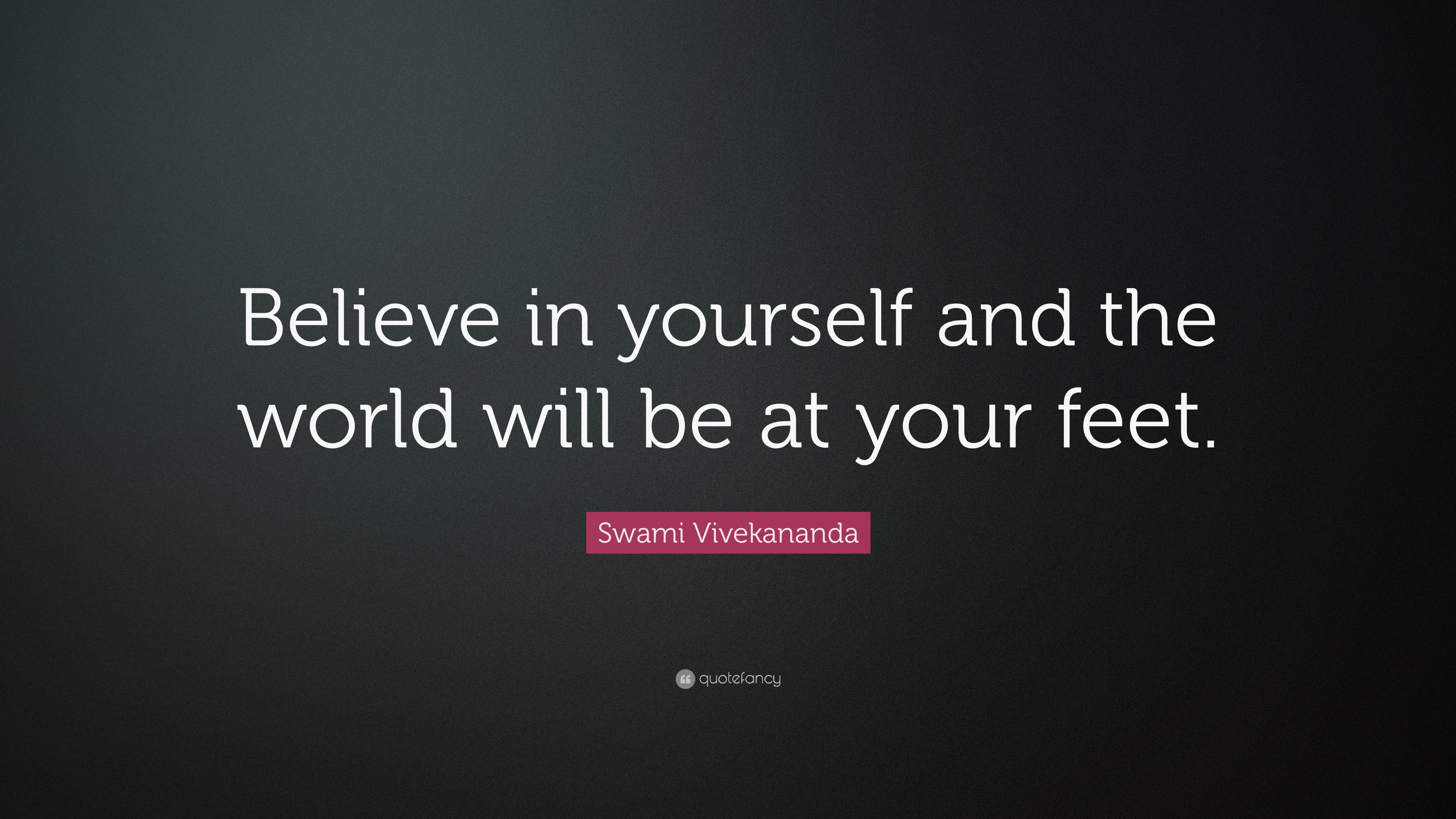 Believe in yourself and the world will be at your feet. Swami Vivekananda