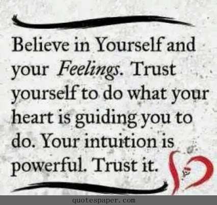 Believe in yourself and your feelings. Trust yourself to do what your heart is guiding you to do. Your intuition is powerful. Trust it.