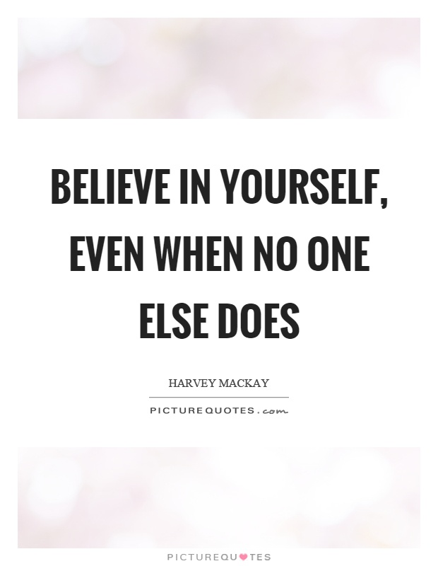 Believe in yourself, even when no one else does. Harvey Mackay
