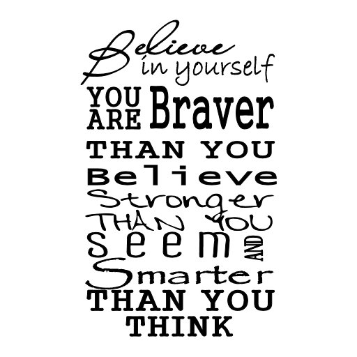 Believe in yourself. You're braver than you believe, and stronger than you seem, and smarter than you think.