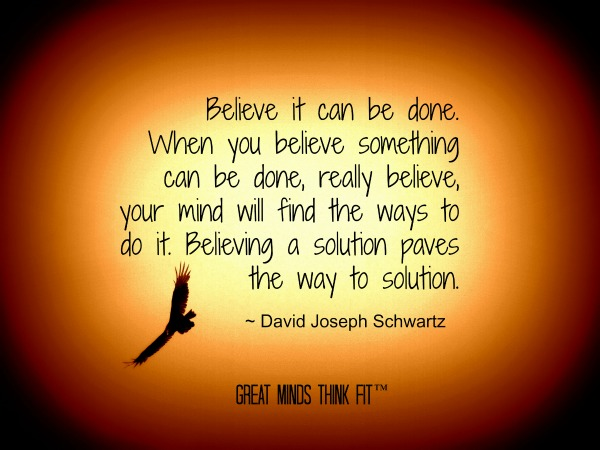 Believe it can be done. When you believe something can be done, really believe, your mind will find the ways to do it. Believing... David Joseph Schwartz