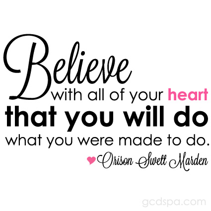 Believe with all your heart that you will do what you were made to do. Orison Swett Marden
