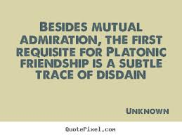 Besides mutual admiration, the first requisite for Platonic friendship is a subtle trace of disdain
