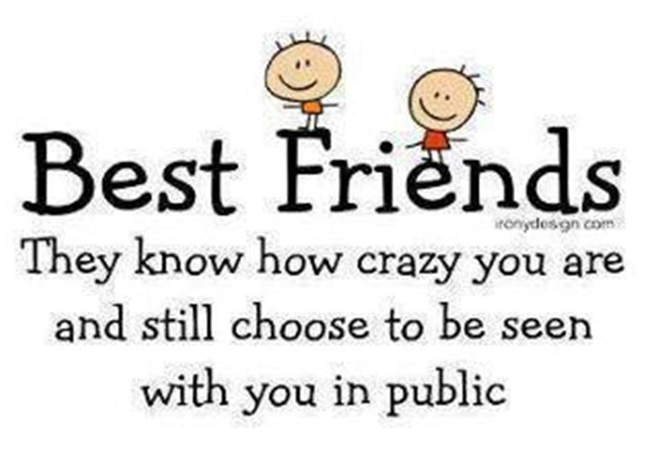 Best Friends. They know how crazy you are and still choose to be seen with you in public
