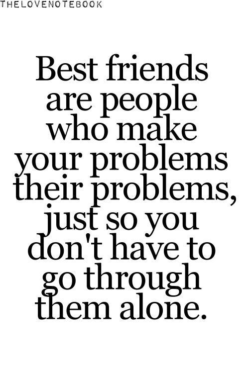 Best friends are people who make your problems their problems, just so you don't have to go through them alone