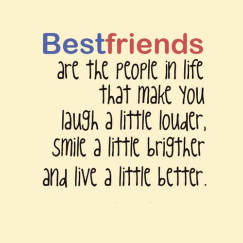 Best friends are the people in life that make you laugh a little louder,smile a brighter and live a little better