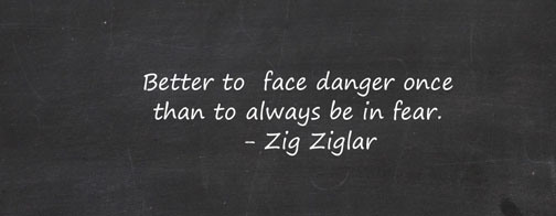 Better to Face Danger Once than to always be in Fear. Zig Ziglar