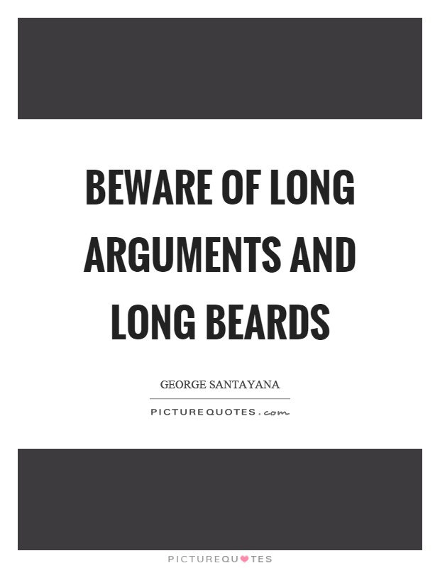 Beware of long arguments and long beards. George Santayana