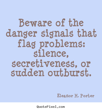 Beware of the danger signals that flag problems,silence, secretiveness, or sudden outburst.  Eleanor H. Porter