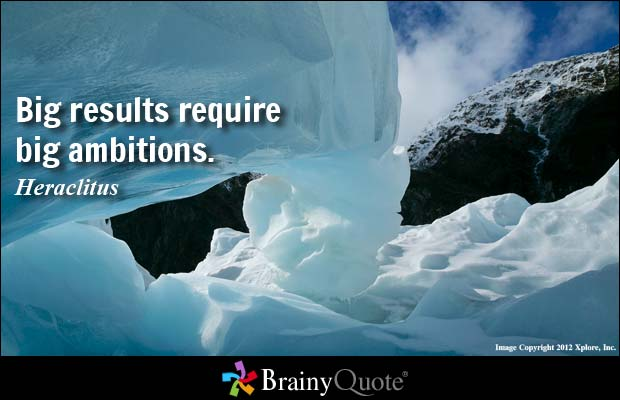 Big results require big ambitions. Heraclitus