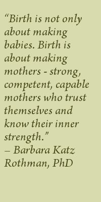 Birth is not only about making babies. Birth is about making mothers--strong, competent, capable mothers who trust themselves and know their inner strength. Barbara Katz Rothman