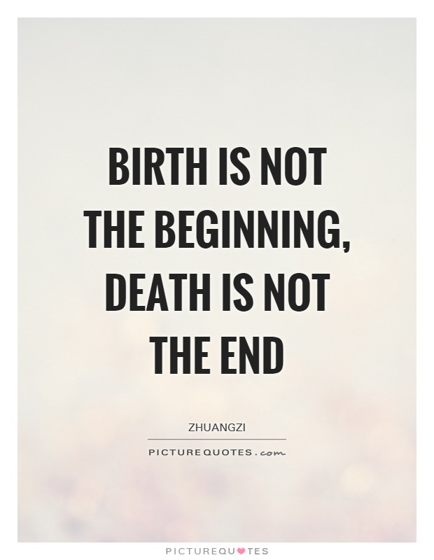 Birth is not the beginning, death is not the end. Zhuangzi
