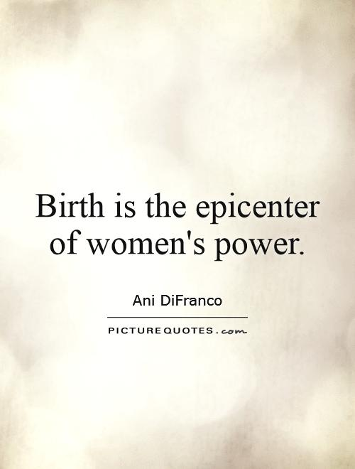 Birth is the epicenter of women's power. Ani DiFranco