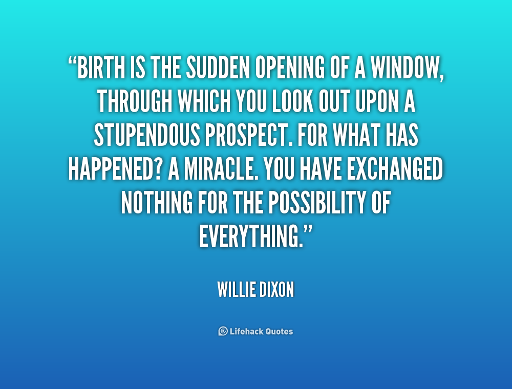 Birth is the sudden opening of a window, through which you look out upon a stupendous prospect. For what has happened1 A miracle. You have exchanged.... Willie Dixon