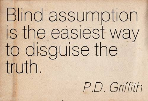 Blind assumption is the easiest way to disguise the truth. P.D. Griffith