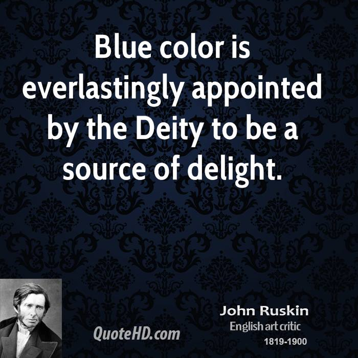 Blue color is everlastingly appointed by the deity to be a source of delight. John Ruskin