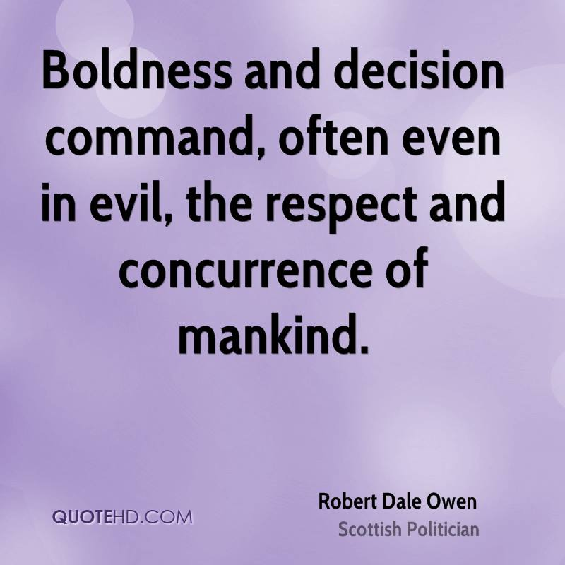 Boldness and decision command, often even in evil, the respect and concurrence of mankind. Robert Dale Owen
