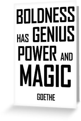 Boldness has genius, power, and magic. Goethe