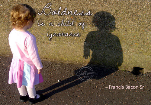 Boldness is a child of ignorance. Francis Bacon Sr