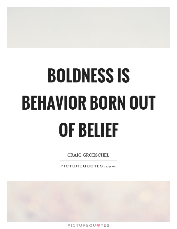 Boldness is behavior born out of belief. Craig Groeschel