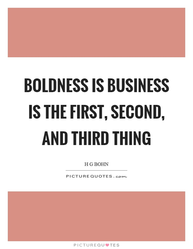 Boldness is business is the first, second, and third thing. H G Bohn