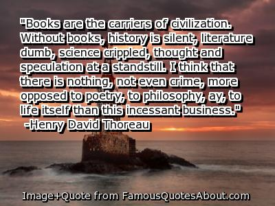 Books are the carriers of civilization. Without books, history is silent, literature is dumb, science crippled, thought and specualtion at a standstill... Henry David Thoreau