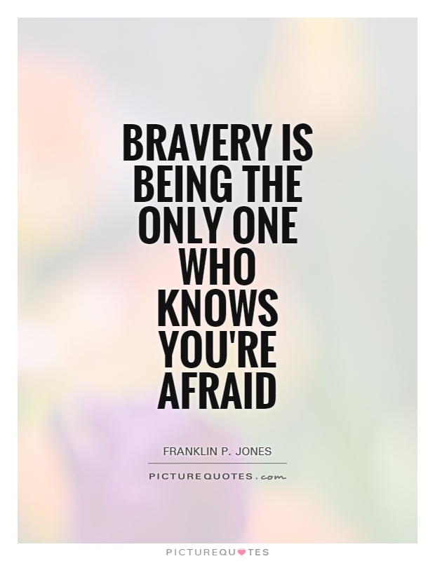 Bravery is being the only one who knows you're afraid - Franklin P. Jones