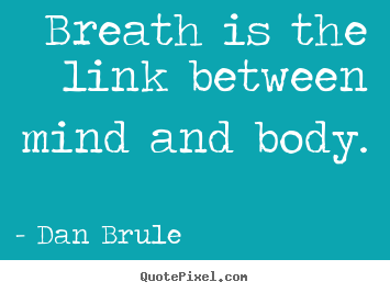 Breath is the link between mind and body. Dan Brule