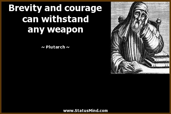 Brevity and courage can withstand any weapon. Plutarch