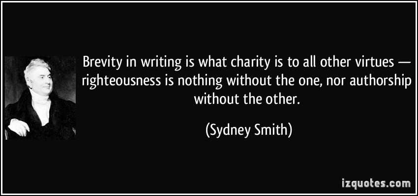 Brevity in writing is what charity is to all other virtues - righteousness is nothing without the one, nor authorship without the other. Sydney Smith