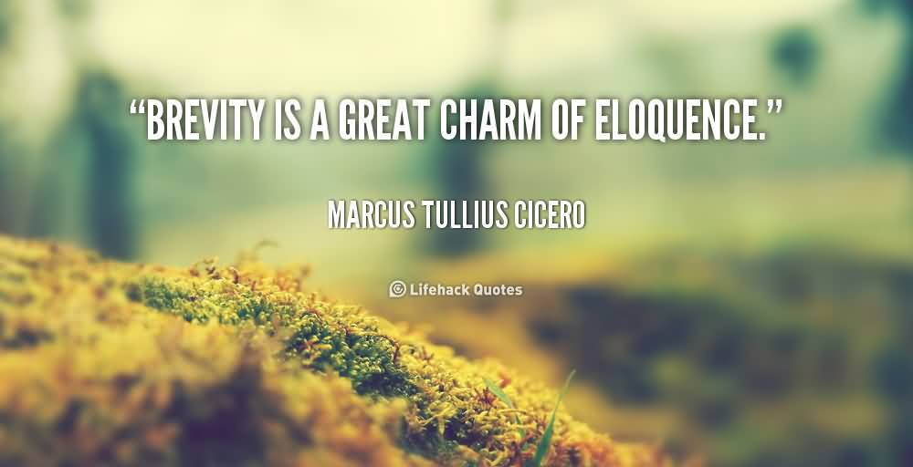 Brevity is a great charm of eloquence. Marcus Tullius Cicero
