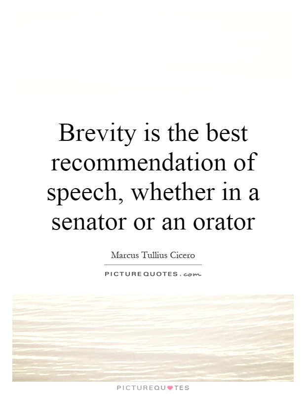 Brevity is the best recommendation of speech, whether in a senator or an orator. Marcus Tullius Cicero