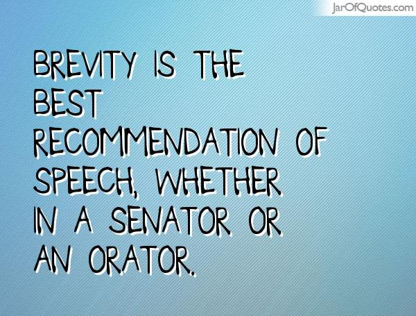 Brevity is the best recommendation of speech, whether in a senator or an orator.