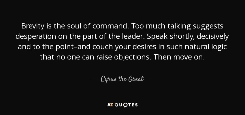 Brevity is the soul of command. Too much talking suggests desperation on the part of the leader. Speak shortly, decisively and to the point-and ... Cyrus The Great