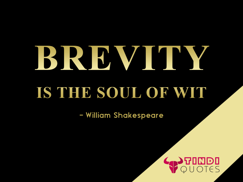 Brevity is the soul of wit. William Shakespeare