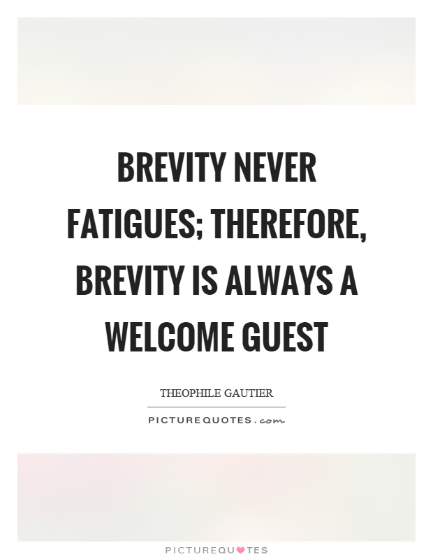 Brevity never fatigues; therefore, brevity is always a welcome guest. Theophile Gautier